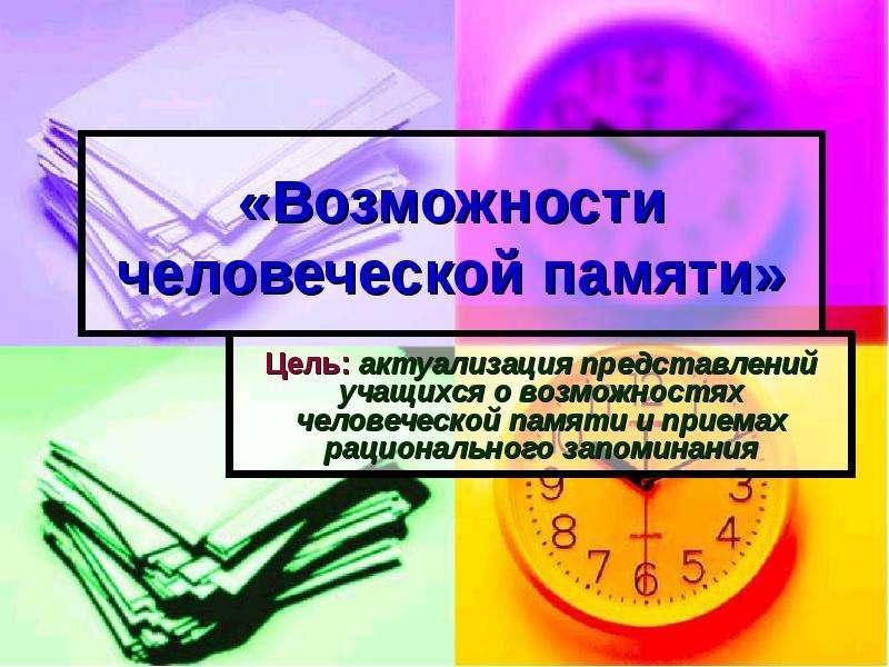 Презентация «Возможности человеческой памяти» Цель: актуализация представлений учащихся о возможностях человеческой памяти и приемах рацио