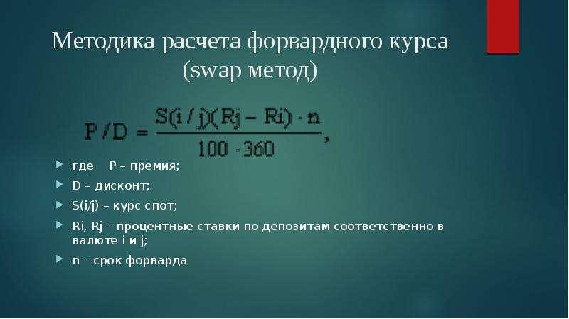 Методика расчета форвардного курса (swap метод) где P – премия; D – дисконт; S(i/j) – курс спот; Ri,