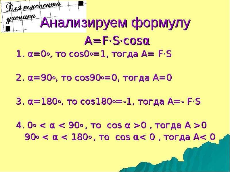 Анализируем формулу A=F·S·cosα 1. α=0о, то cos0о=1, тогда А= F·S 2. α=90о, то cos90о=0, тогда А=0 3.