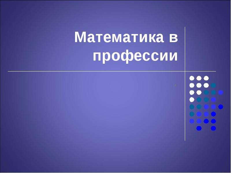 Презентация На тему Математика в профессии .