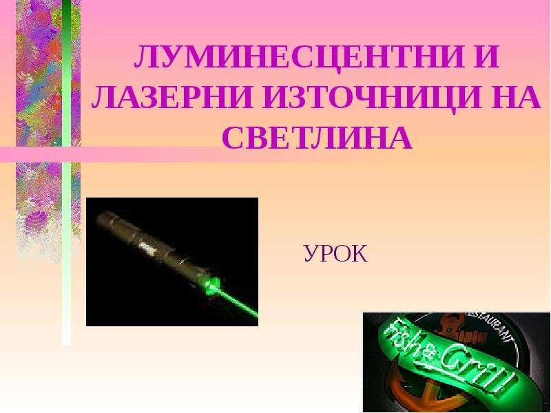 Презентация ЛУМИНЕСЦЕНТНИ И ЛАЗЕРНИ ИЗТОЧНИЦИ НА СВЕТЛИНА УРОК