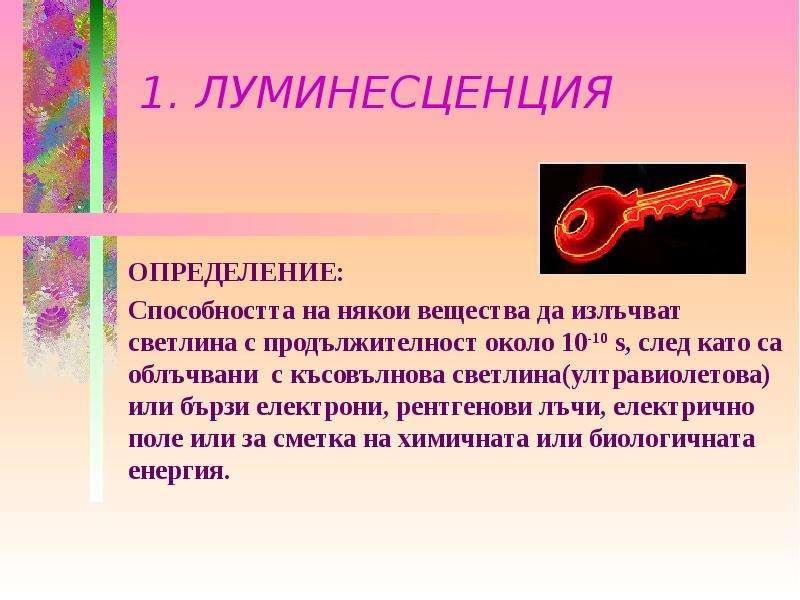 1. ЛУМИНЕСЦЕНЦИЯ ОПРЕДЕЛЕНИЕ: Способността на някои вещества да излъчват светлина с продължителност