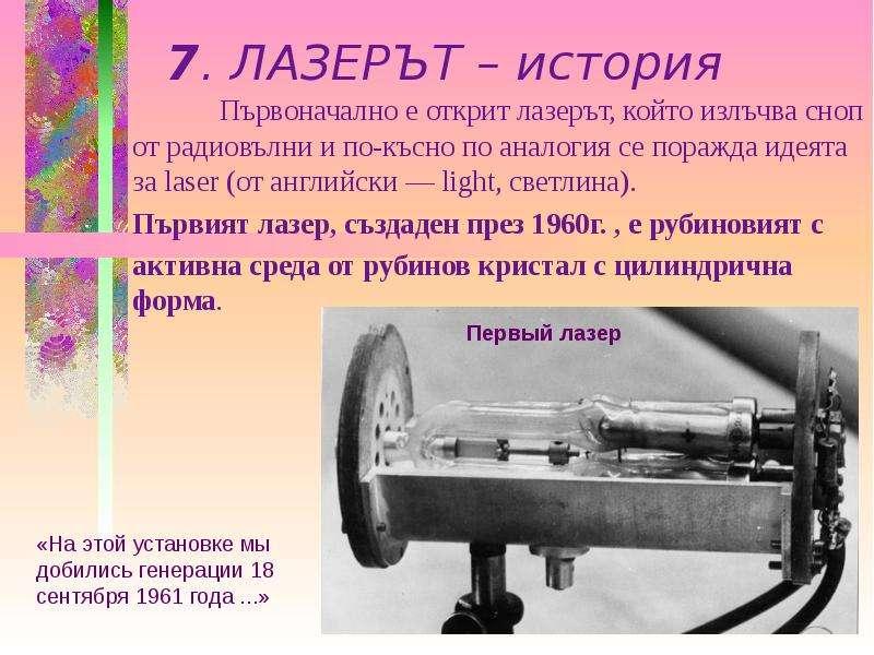 7. ЛАЗЕРЪТ – история Първоначално е открит лазерът, който излъчва сноп от радиовълни и по-късно по а