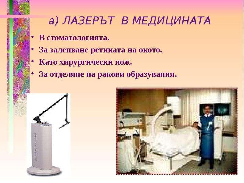 а) ЛАЗЕРЪТ В МЕДИЦИНАТА В стоматологията. За залепване ретината на окото. Като хирургически нож. За