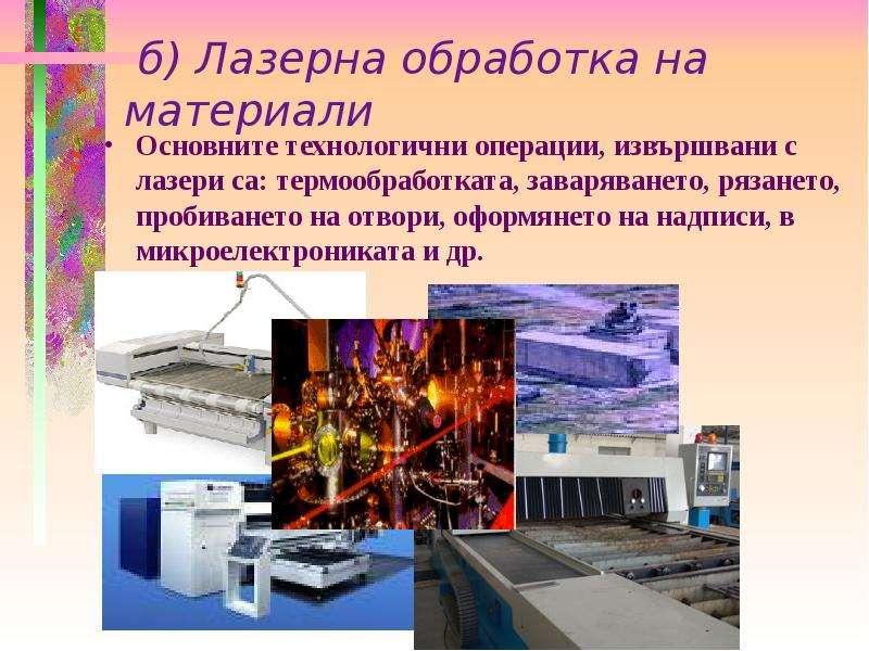 б) Лазерна обработка на материали Основните технологични операции, извършвани с лазери са: термообра