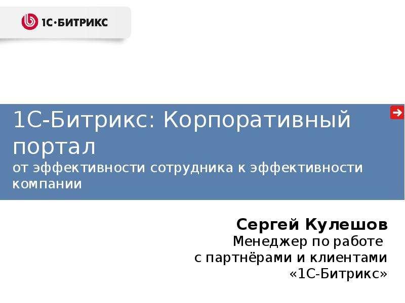 1С-Битрикс: Корпоративный портал от эффективности сотрудника к эффективности компании Сергей Кулешов Менеджер по работе с партнёр