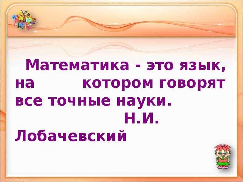 Математика - это язык, на котором говорят все точные науки. Н. И. Лобачевский