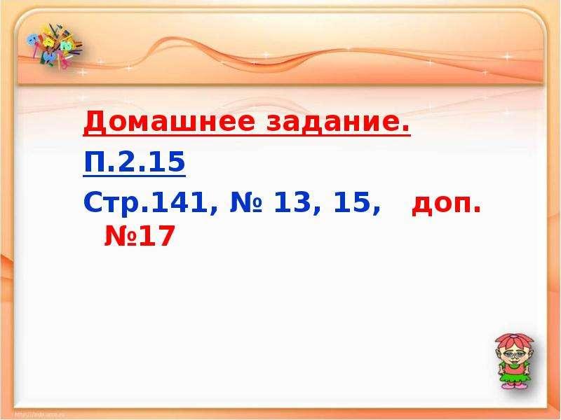 Домашнее задание. П. 2. 15 Стр. 141, № 13, 15, доп. №17