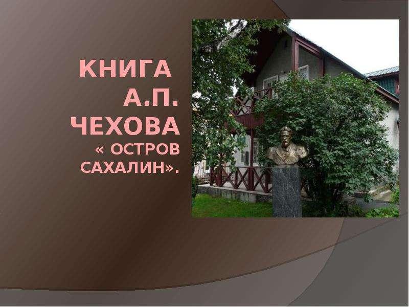 Презентация Книга А. П. Чехова « Остров Сахалин».