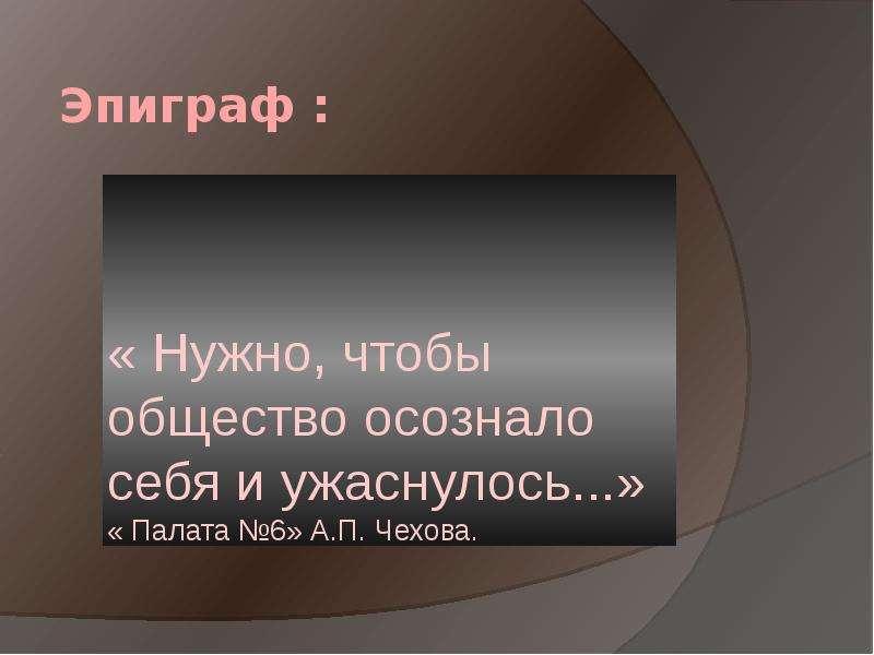 Эпиграф : « Нужно, чтобы общество осознало себя и ужаснулось. . . » « Палата №6» А. П. Чехова.