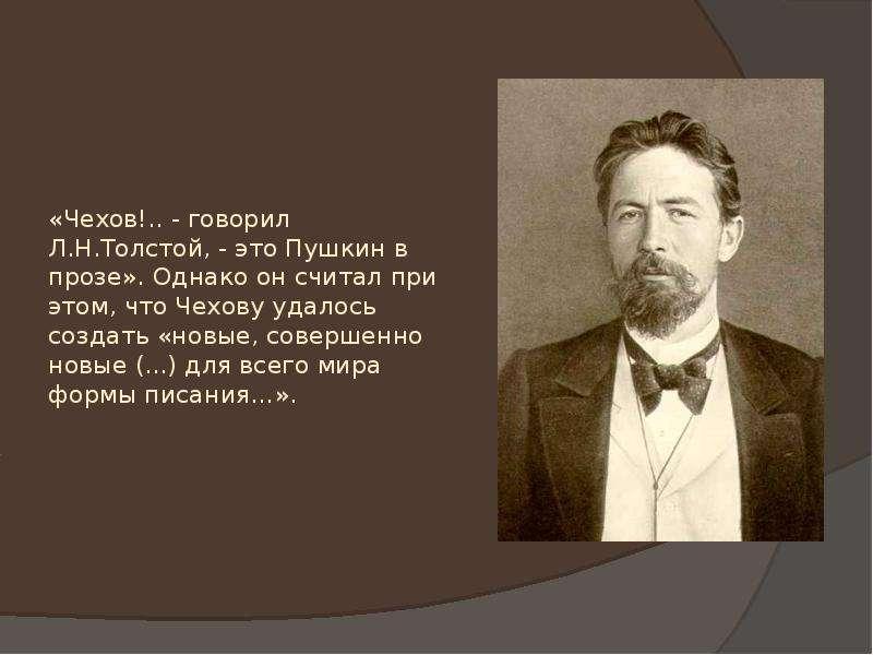 «Чехов!. . - говорил Л. Н. Толстой, - это Пушкин в прозе». Однако он считал при этом, что Чехову уда