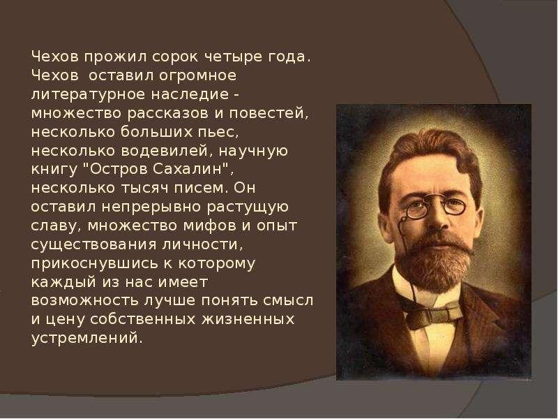 Чехов прожил сорок четыре года. Чехов оставил огромное литературное наследие - множество рассказов и