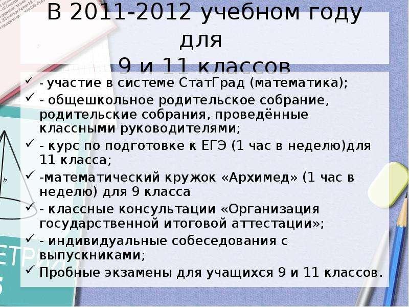 В 2011-2012 учебном году для 9 и 11 классов - участие в системе СтатГрад (математика); - общешкольно