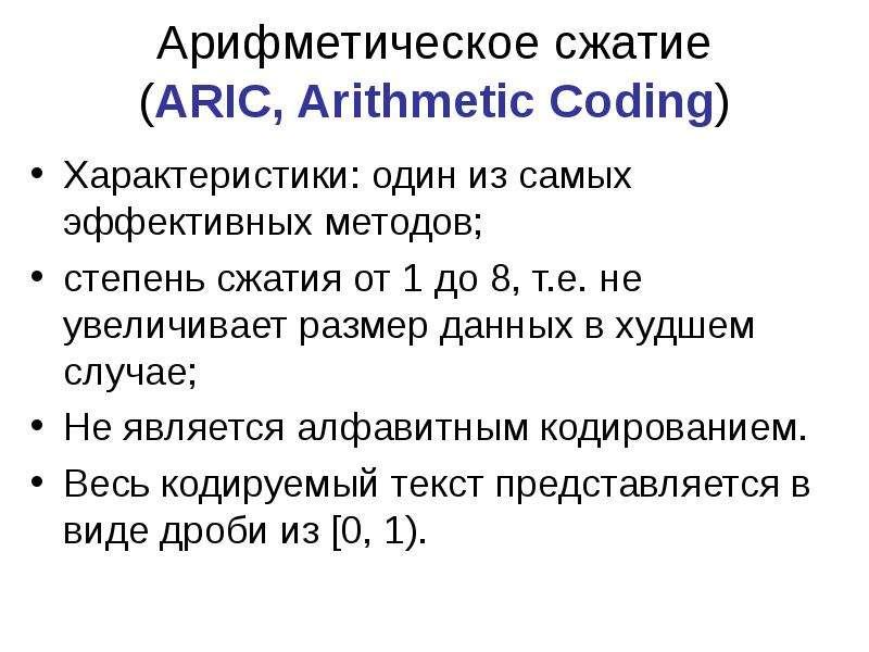 Арифметическое сжатие (ARIC, Arithmetic Coding) Характеристики: один из самых эффективных методов; с