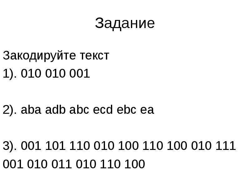 Задание Закодируйте текст 1). 010 010 001 2). aba adb abc ecd ebc ea 3). 001 101 110 010 100 110 100