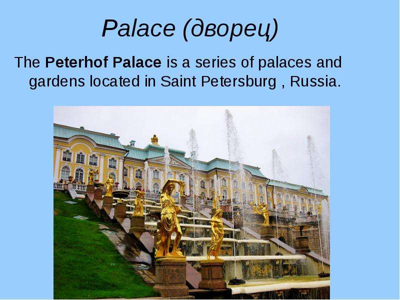 Palace (дворец) The Peterhof Palace is a series of palaces and gardens located in Saint Petersburg ,