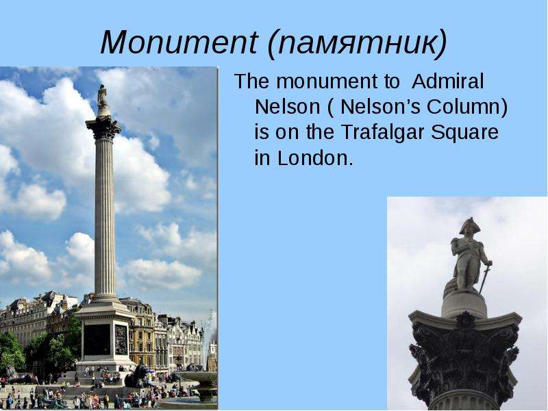 Monument (памятник) The monument to Admiral Nelson ( Nelsons Column) is on the Trafalgar Square in L