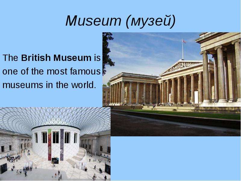 Museum (музей) The British Museum is one of the most famous museums in the world.