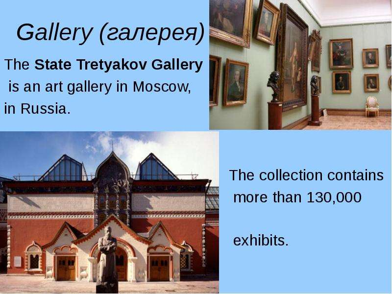 Gallery (галерея) The State Tretyakov Gallery is an art gallery in Moscow, in Russia. The collection
