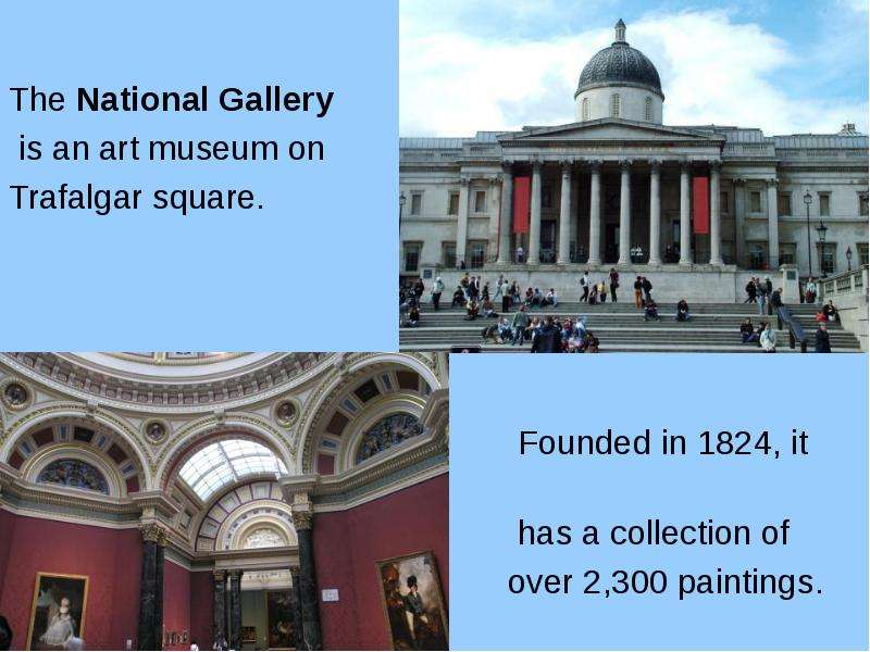 The National Gallery is an art museum on Trafalgar square. Founded in 1824, it has a collection of o