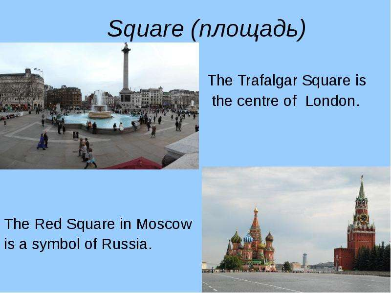 Square (площадь) The Trafalgar Square is the centre of London. The Red Square in Moscow is a symbol