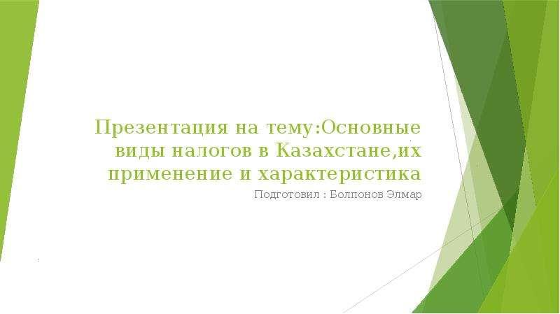 Презентация Основные виды налогов в Казахстане,их применение и характеристика