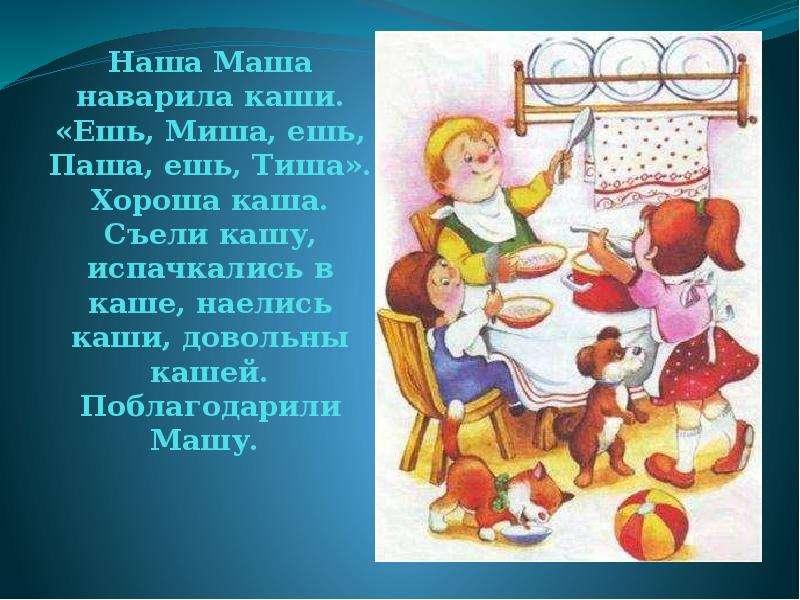 Наша Маша наварила каши. «Ешь, Миша, ешь, Паша, ешь, Тиша». Хороша каша. Съели кашу, испачкались в к