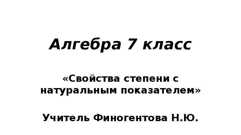Алгебра 7 класс «Свойства степени с натуральным показателем» Учитель Финогентова Н. Ю.