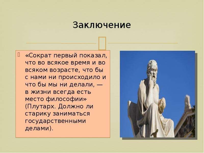 Заключение «Сократ первый показал, что во всякое время и во всяком возрасте, что бы с нами ни происх