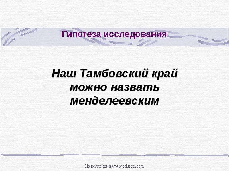 Гипотеза исследования Наш Тамбовский край можно назвать менделеевским