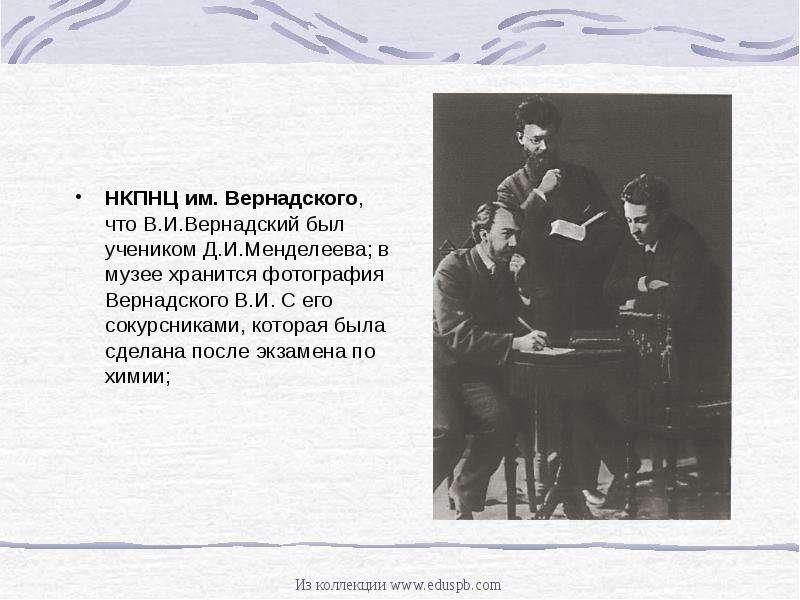 НКПНЦ им. Вернадского, что В. И. Вернадский был учеником Д. И. Менделеева; в музее хранится фотограф