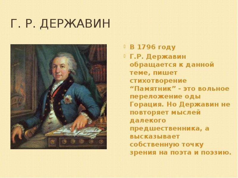 """Г. Р. Державин В 1796 году Г. Р. Державин обращается к данной теме, пишет стихотворение """"Памятник"""" -"""