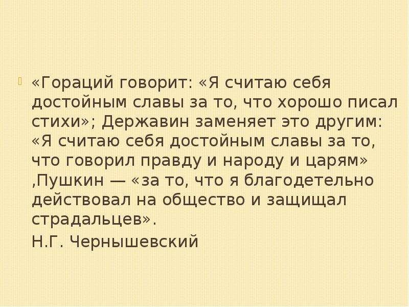 «Гораций говорит: «Я считаю себя достойным славы за то, что хорошо писал стихи»; Державин заменяет э