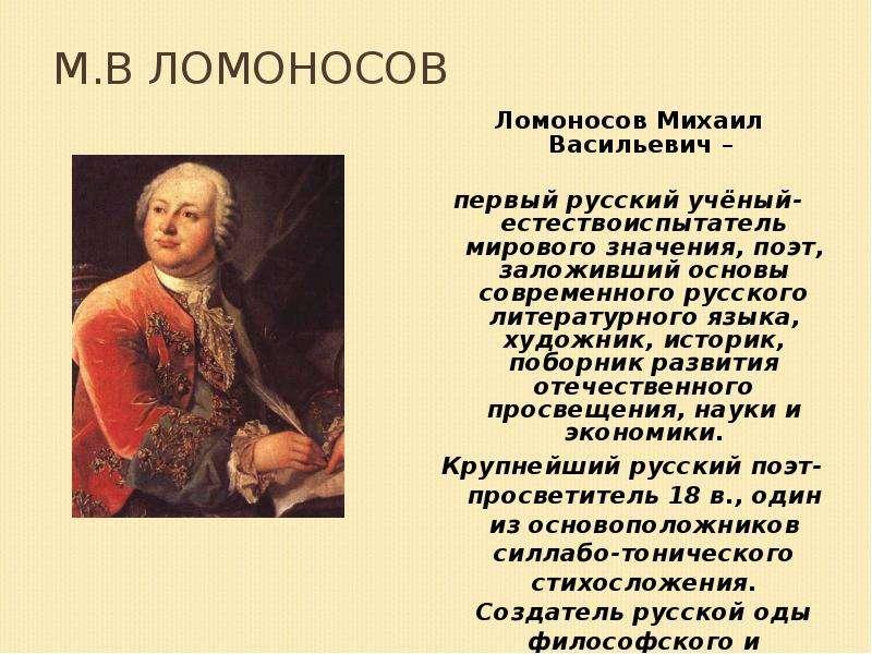 М. В Ломоносов Ломоносов Михаил Васильевич – первый русский учёный-естествоиспытатель мирового значе