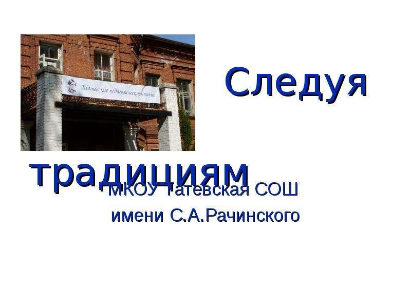 Презентация Следуя традициям МКОУ Татевская СОШ имени С. А. Рачинского