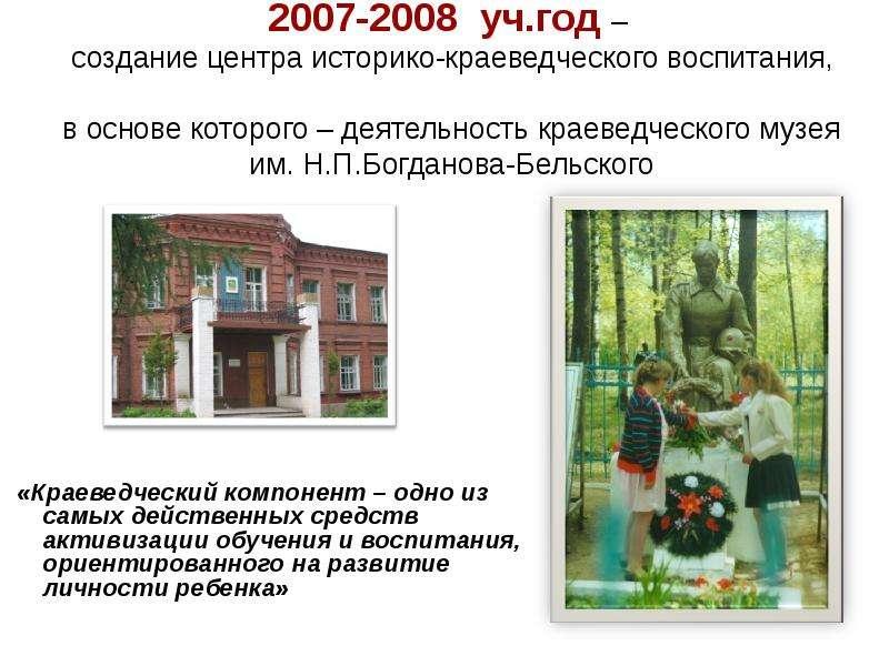 2007-2008 уч. год – создание центра историко-краеведческого воспитания, в основе которого – деятельн