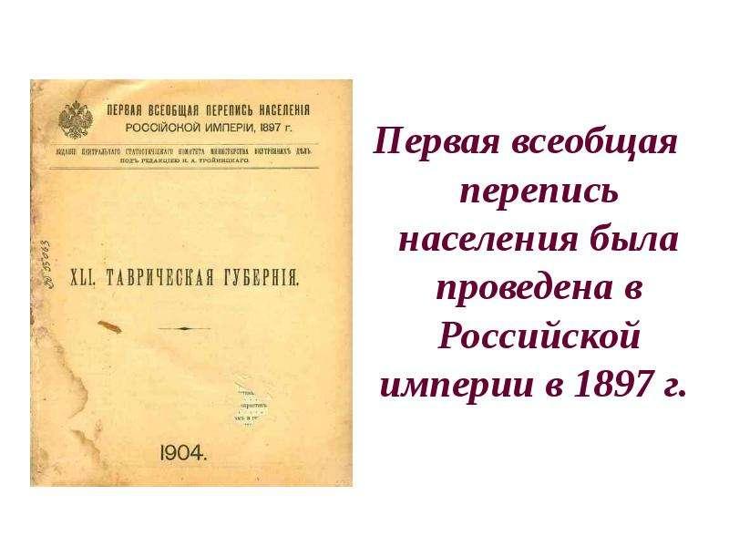 Первая всеобщая перепись населения была проведена в Российской империи в 1897 г. Первая всеобщая пер