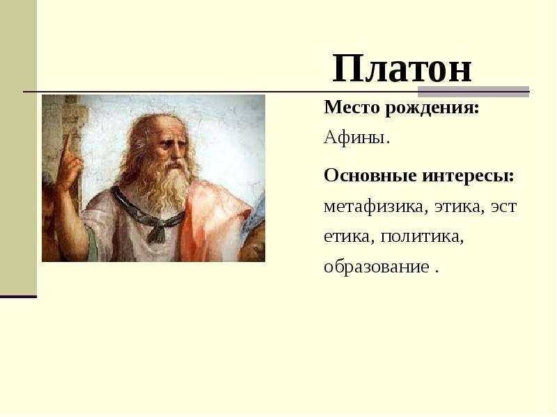 Платон Место рождения: Афины. Основные интересы: метафизика, этика, эстетика, политика, образование