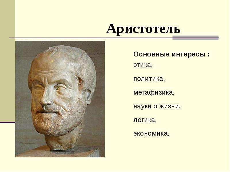 Аристотель Основные интересы : этика, политика, метафизика, науки о жизни, логика, экономика.