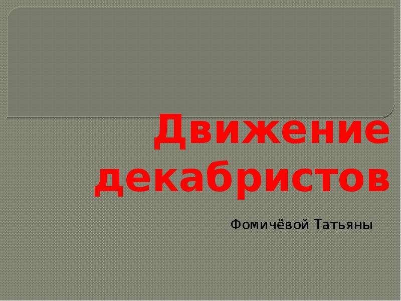 Презентация Движение декабристов Фомичёвой Татьяны
