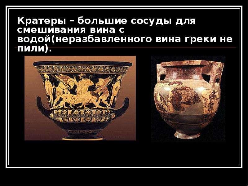 Кратеры – большие сосуды для смешивания вина с водой(неразбавленного вина греки не пили).