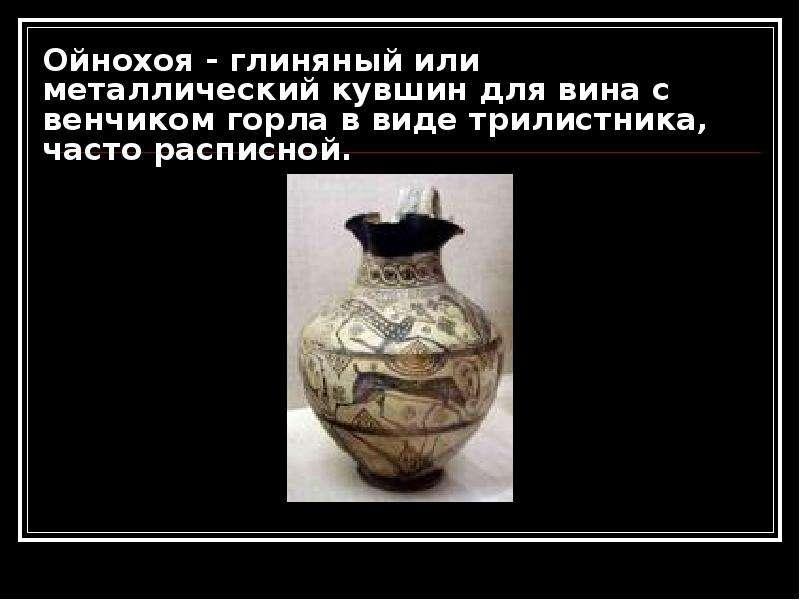 Ойнохоя - глиняный или металлический кувшин для вина с венчиком горла в виде трилистника, часто расп
