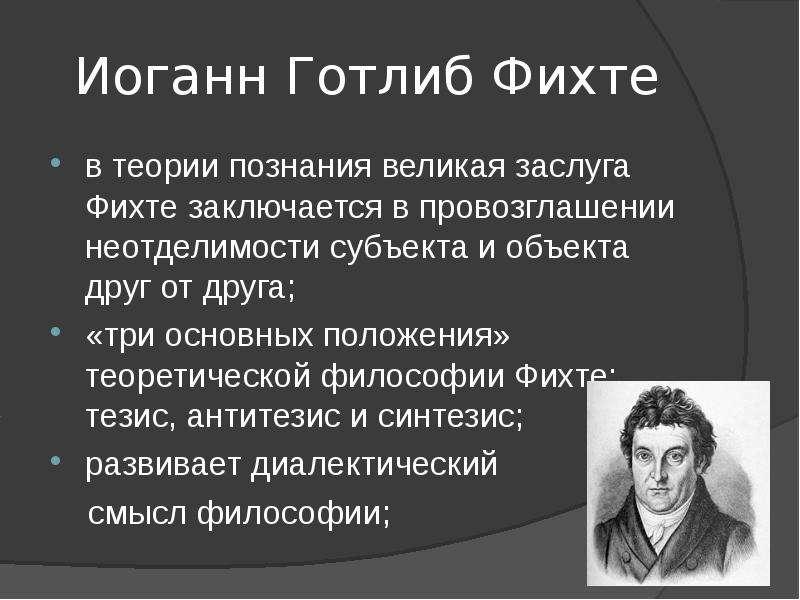 Иоганн Готлиб Фихте в теории познания великая заслуга Фихте заключается в провозглашении неотделимос