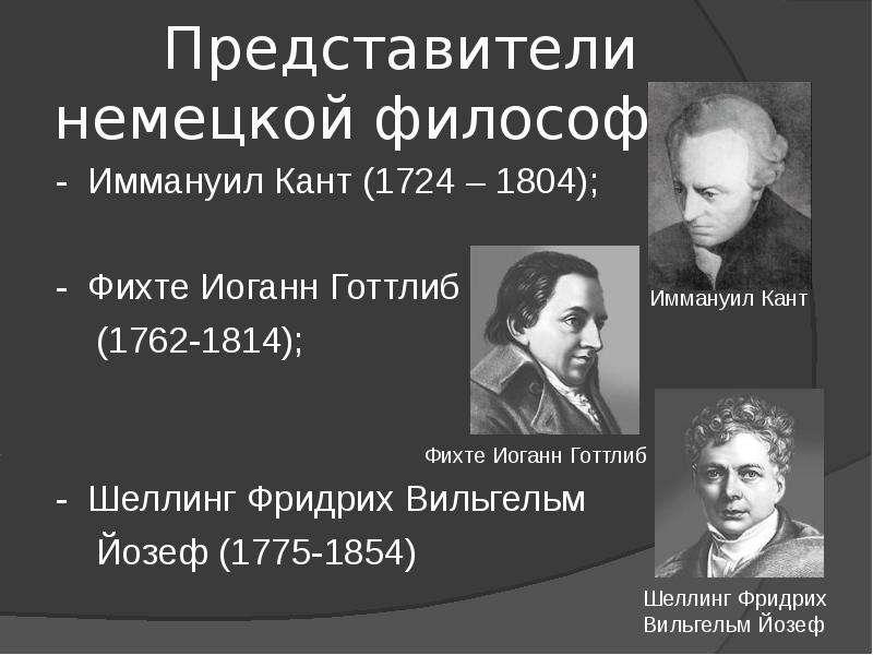 Представители немецкой философии: - Иммануил Кант (1724 – 1804); - Фихте Иоганн Готтлиб (1762-1814);