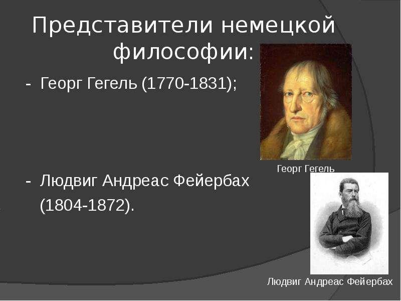 Представители немецкой философии: - Георг Гегель (1770-1831); - Людвиг Андреас Фейербах (1804-1872).