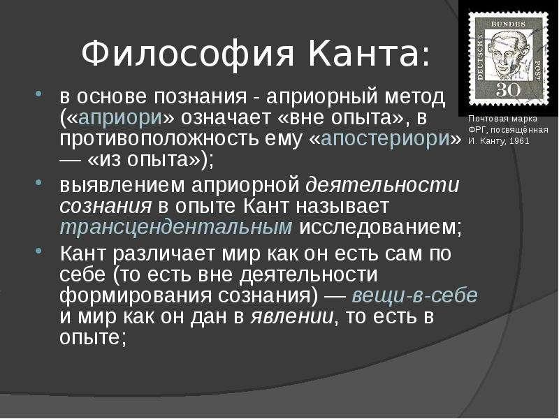 Философия Канта: в основе познания - априорный метод («априори» означает «вне опыта», в противополож