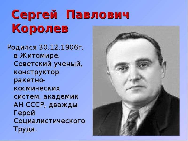 Сергей Павлович Королев Родился 30. 12. 1906г. в Житомире. Советский ученый, конструктор ракетно-кос