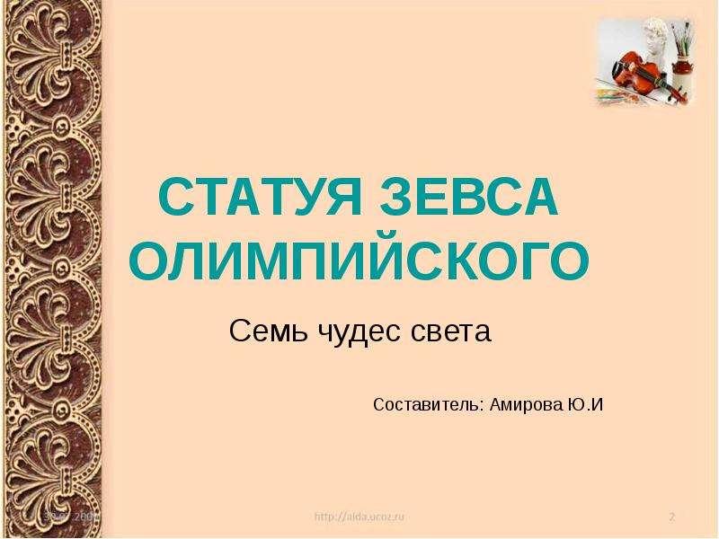 Презентация СТАТУЯ ЗЕВСА ОЛИМПИЙСКОГО Семь чудес света Составитель: Амирова Ю. И