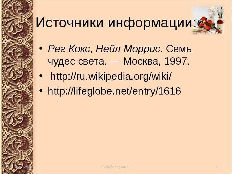 Источники информации: Рег Кокс, Нейл Моррис. Семь чудес света. — Москва, 1997.