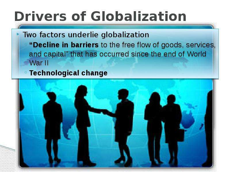 drives for globalisation The primary drivers of globalization are rapid advancements in technology, culture, economics and politics with each passing year, the speed at which transactions take place and the spreading influence of cultural forces serve to integrate international societies.